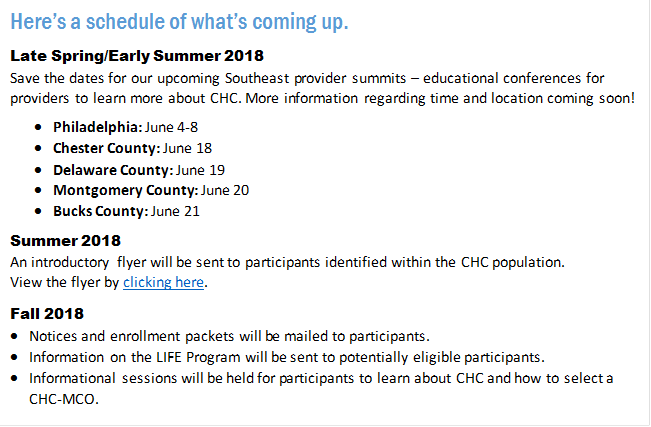 Here's a schedule of what's coming up. Late Spring/Early Summer 2018 Save the dates for our upcoming Southeast provider summits – educational conferences for providers to learn more about CHC. More information regarding time and location coming soon! •	Philadelphia: June 4-8 •	Chester County: June 18 •	Delaware County: June 19 •	Montgomery County: June 20 •	Bucks County: June 21 Summer 2018 An introductory flyer will be sent to participants identified within the CHC population.  View the flyer by clicking here. Fall 2018 •	Notices and enrollment packets will be mailed to participants. •	Information on the LIFE Program will be sent to potentially eligible participants. •	Informational sessions will be held for participants to learn about CHC and how to select a CHC-MCO. Winter 2018 Eligible Southeast participants will transition to Community HealthChoices.