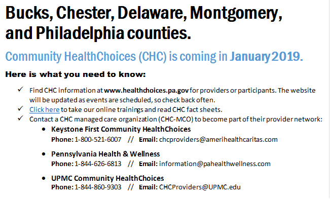 Bucks, Chester, Delaware, Montgomery,  and Philadelphia counties. Community HealthChoices (CHC) is coming in January 2019. Here is what you need to know: &uuml;	Find CHC information at www.healthchoices.pa.gov for providers or participants. The website will be updated as events are scheduled, so check back often. &uuml;	Click here to take our online trainings and read CHC fact sheets. &uuml;	Contact a CHC managed care organization (CHC-MCO) to become part of their provider network: &#8226;	Keystone First Community HealthChoices Phone: 1-800-521-6007   //   Email: <a href=